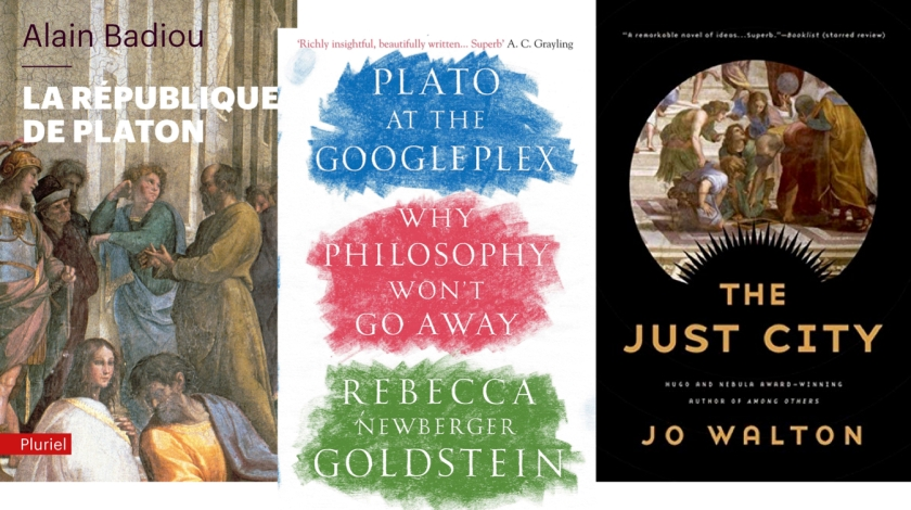 Book covers for Alain Badiou's Plato's Republic, Rebecca Newberger Goldstein's Plato at the Googleplex, and Jo Walton's The Just City.